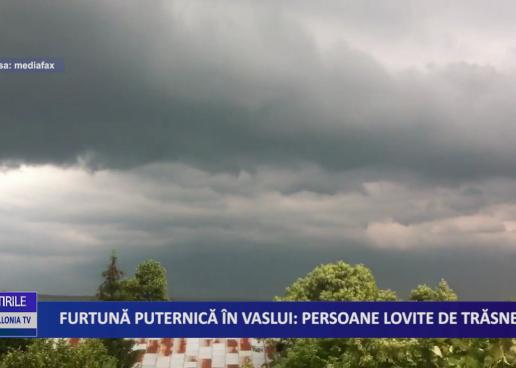 FURTUNĂ PUTERNICĂ ÎN VASLUI: PERSOANE LOVITE DE TRĂSNET
